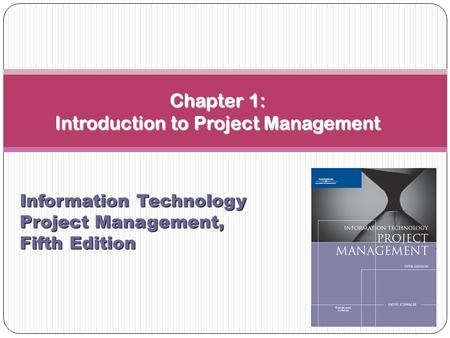Chapter 1: Introduction to <strong>Project</strong> <strong>Management</strong> Information Technology <strong>Project</strong> <strong>Management</strong>, Fifth Edition.