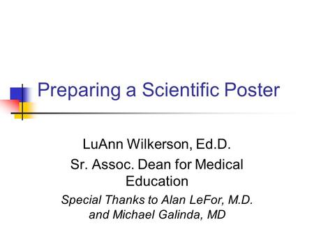 Preparing a Scientific Poster LuAnn Wilkerson, Ed.D. Sr. Assoc. Dean for Medical Education Special Thanks to Alan LeFor, M.D. and Michael Galinda, MD.