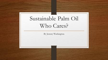 Sustainable Palm Oil Who Cares? By Jeremy Washington.