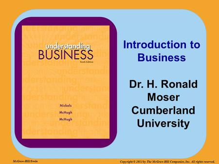 McGraw-Hill/Irwin Copyright © 2013 by The McGraw-Hill Companies, Inc. All rights reserved. Introduction to Business Dr. H. Ronald Moser Cumberland University.