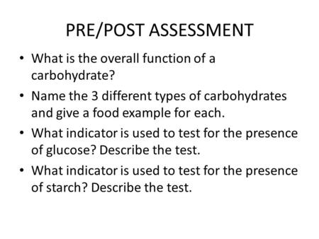 PRE/POST ASSESSMENT What is the overall function of a carbohydrate? Name the 3 different types of carbohydrates and give a food example for each. What.