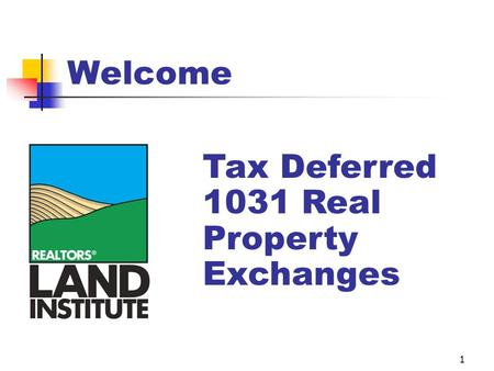 1 Welcome Tax Deferred 1031 Real Property Exchanges.