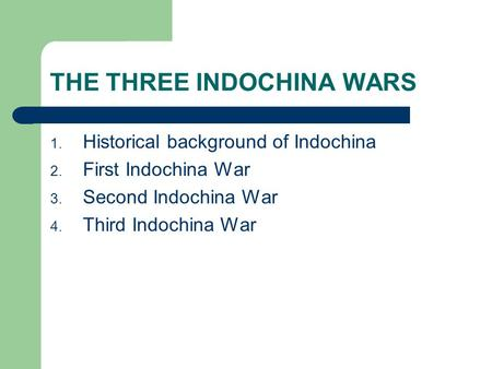 THE THREE INDOCHINA WARS 1. Historical background of Indochina 2. First Indochina War 3. Second Indochina War 4. Third Indochina War.