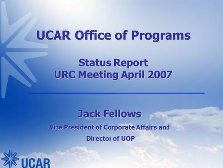 UCAR Office of Programs Status Report URC Meeting April 2007 Jack Fellows Vice President of Corporate Affairs and Director of UOP Director of UOP.