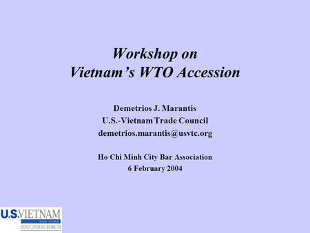 Workshop on Vietnam's WTO Accession Demetrios J. Marantis U.S.-Vietnam Trade Council Ho Chi Minh City Bar Association 6 February.