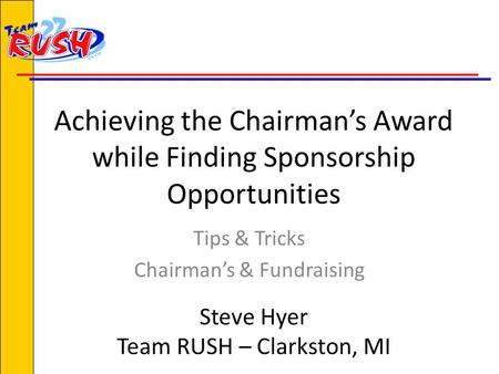 Achieving the Chairman's Award while Finding Sponsorship Opportunities Tips & Tricks Chairman's & Fundraising Steve Hyer Team RUSH – Clarkston, MI.
