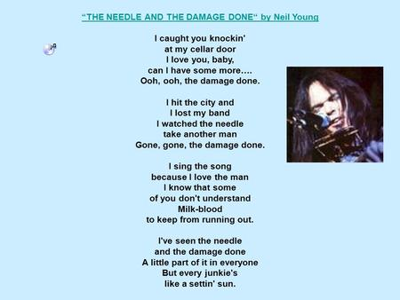 """THE NEEDLE AND THE DAMAGE DONE"" by Neil Young I caught you knockin' at my cellar door I love you, baby, can I have some more…. Ooh, ooh, the damage done."