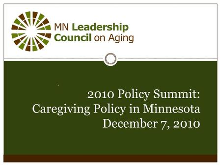 MN Leadership Council on Aging. 2010 Policy Summit: Caregiving Policy in Minnesota December 7, 2010.