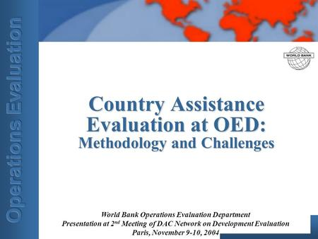 World Bank Operations Evaluation Department Presentation at 2 nd Meeting of DAC Network on Development Evaluation Paris, November 9-10, 2004 Country Assistance.