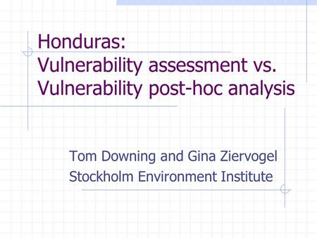 Honduras: Vulnerability assessment vs. Vulnerability post-hoc analysis Tom Downing and Gina Ziervogel Stockholm Environment Institute.