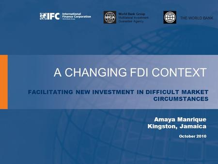 THE WORLD BANK World Bank Group Multilateral Investment Guarantee Agency A CHANGING FDI CONTEXT FACILITATING NEW INVESTMENT IN DIFFICULT MARKET CIRCUMSTANCES.