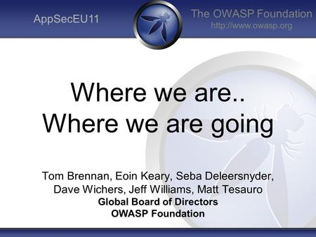The OWASP Foundation  AppSecEU11 Where we are.. Where we are going Tom Brennan, Eoin Keary, Seba Deleersnyder, Dave Wichers, Jeff Williams,