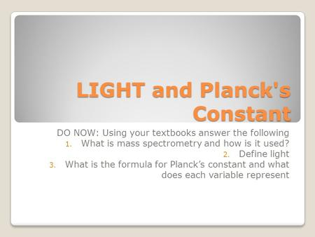 LIGHT and Planck's Constant DO NOW: Using your textbooks answer the following 1. What is mass spectrometry and how is it used? 2. Define light 3. What.