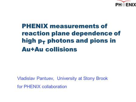 PHENIX measurements of reaction plane dependence of high p T photons and pions in Au+Au collisions Vladislav Pantuev, University at Stony Brook for PHENIX.