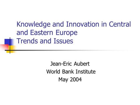 Knowledge and Innovation in Central and Eastern Europe Trends and Issues Jean-Eric Aubert World Bank Institute May 2004.