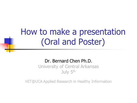 How to make a presentation (Oral and Poster) Dr. Bernard Chen Ph.D. University of Central Arkansas July 5 th Applied Research in Healthy Information.