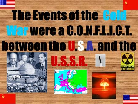 The Events of the Cold War were a C.O.N.F.L.I.C.T. between the U.S.A. and the U.S.S.R.