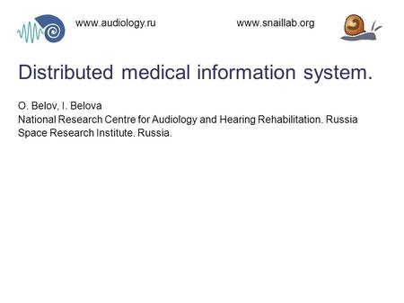Distributed medical information system. www.audiology.ru www.snaillab.org O. Belov, I. Belova National Research Centre for Audiology and Hearing Rehabilitation.