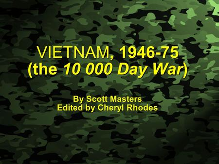 Slide 1 VIETNAM, 1946-75 (the 10 000 Day War) By Scott Masters Edited by Cheryl Rhodes.