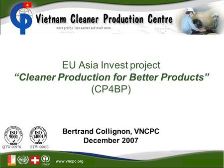 "EU Asia Invest project ""Cleaner Production for Better Products"" (CP4BP) Bertrand Collignon, VNCPC December 2007 QTW 00976 ETW 00053."