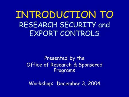 INTRODUCTION TO RESEARCH SECURITY and EXPORT CONTROLS Presented by the Office of Research & Sponsored Programs Workshop: December 3, 2004.