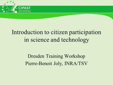 Introduction to citizen participation in science and technology Dresden Training Workshop Pierre-Benoit Joly, INRA/TSV.