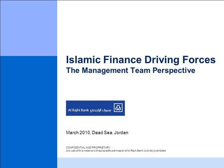 Islamic Finance Driving Forces The Management Team Perspective March 2010, Dead Sea, Jordan CONFIDENTIAL AND PROPRIETARY Any use of this material without.