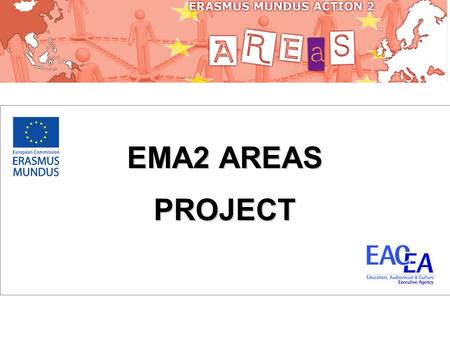 EMA2 AREAS PROJECT. What is EMA2 AREAS?  An Erasmus Mundus Action 2 project funded by the European Commission  Fund scholarships for Asian students.