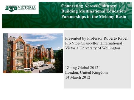 Connecting Across Cultures: Building Multinational Education Partnerships in the Mekong Basin Presented by Professor Roberto Rabel Pro Vice-Chancellor.