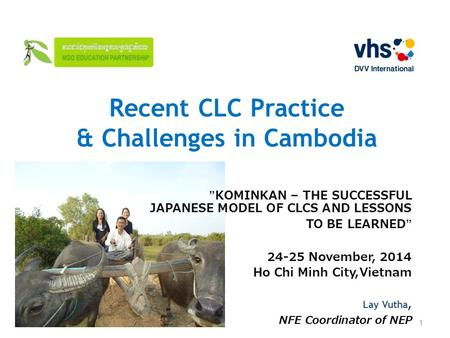 "Recent CLC Practice & Challenges in Cambodia ""KOMINKAN – THE SUCCESSFUL JAPANESE MODEL OF CLCS AND LESSONS TO BE LEARNED"" 24-25 November, 2014 Ho Chi Minh."