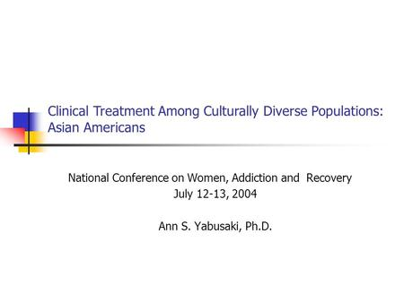 National Conference on Women, Addiction and Recovery July 12-13, 2004 Ann S. Yabusaki, Ph.D. Clinical Treatment Among Culturally Diverse Populations: Asian.