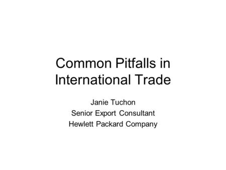 Common Pitfalls in International Trade Janie Tuchon Senior Export Consultant Hewlett Packard Company.