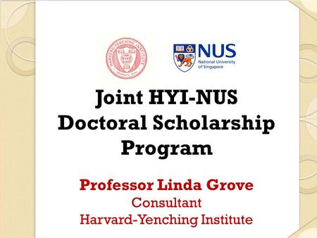 Joint HYI-NUS Doctoral Scholarship Program Professor Linda Grove Consultant Harvard-Yenching Institute.