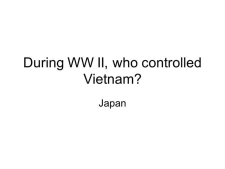 During WW II, who controlled Vietnam? Japan Who did the Vietnamese fight after WW II for independence? France.
