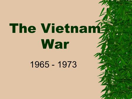 The Vietnam War 1965 - 1973. I. Background: 1955 – Cold War– Geneva Peace Talks Vietnam 17 th parallel North – communist – Ho Chi Minh South.