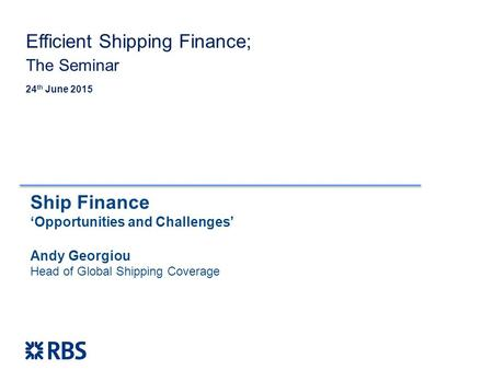 Ship Finance 'Opportunities and Challenges' Andy Georgiou Head of Global Shipping Coverage 24 th June 2015 Efficient Shipping Finance; The Seminar.