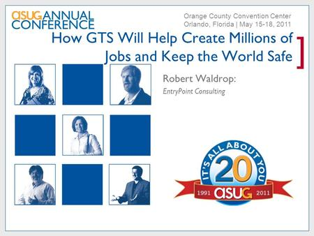 ] Orange County Convention Center Orlando, Florida | May 15-18, 2011 How GTS Will Help Create Millions of Jobs and Keep the World Safe Robert Waldrop: