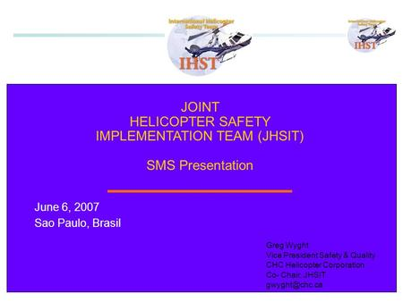 1 JOINT HELICOPTER SAFETY IMPLEMENTATION TEAM (JHSIT) SMS Presentation June 6, 2007 Sao Paulo, Brasil Greg Wyght Vice President Safety & Quality CHC Helicopter.