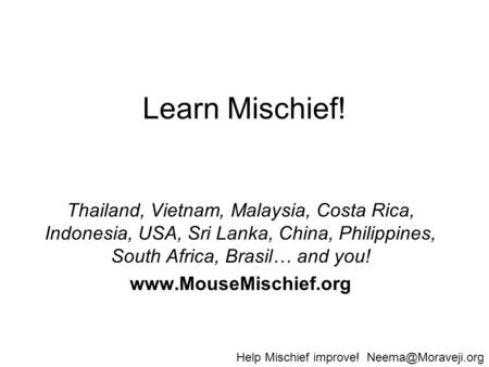 Learn Mischief! Thailand, Vietnam, Malaysia, Costa Rica, Indonesia, USA, Sri Lanka, China, Philippines, South Africa, Brasil… and you! www.MouseMischief.org.