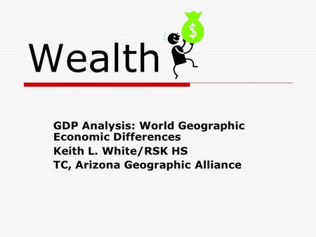 Wealth GDP Analysis: World Geographic Economic Differences Keith L. White/RSK HS TC, Arizona Geographic Alliance.