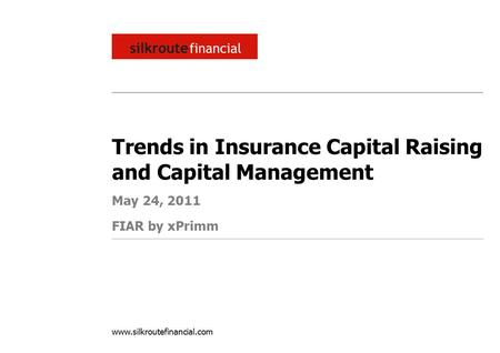 Www.silkroutefinancial.com Trends in Insurance Capital Raising and Capital Management May 24, 2011 FIAR by xPrimm.