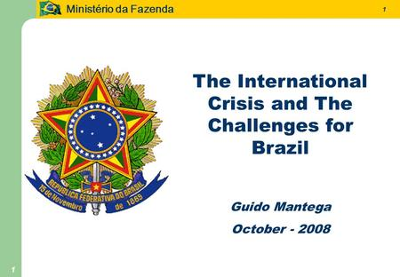 Ministério da Fazenda 1 1 The International Crisis and The Challenges for Brazil Guido Mantega October - 2008.