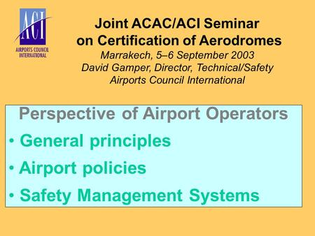 Joint ACAC/ACI Seminar on Certification of Aerodromes Marrakech, 5–6 September 2003 David Gamper, Director, Technical/Safety Airports Council International.