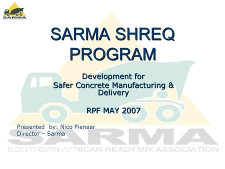 SARMA SHREQ PROGRAM Development for Safer Concrete Manufacturing & Delivery RPF MAY 2007 Presented by: Nico Pienaar [Director - SARMA] Presented by: Nico.