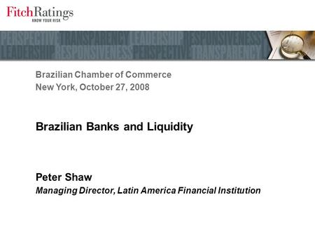 Brazilian Banks and Liquidity Peter Shaw Managing Director, Latin America Financial Institution Brazilian Chamber of Commerce New York, October 27, 2008.