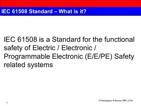 © Palaniappan R Kannan PMP.,CFSE 1 IEC 61508 Standard – What is it? IEC 61508 is a Standard for the functional safety of Electric / Electronic / Programmable.