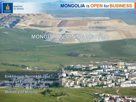 1 MONGOLIA is OPEN for BUSINESS. History of mining sector in Mongolia Assessment of the current situation Business opportunities State policy of the mineral.