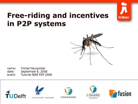 Free-riding and incentives in P2P systems name:Michel Meulpolder date:September 8, 2008 event:Tutorial IEEE P2P 2008.