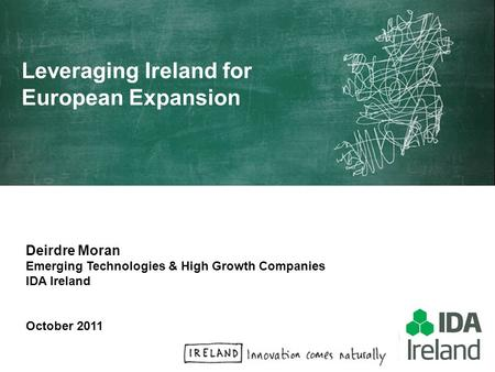Deirdre Moran Emerging Technologies & High Growth Companies IDA Ireland October 2011 Leveraging Ireland for European Expansion.