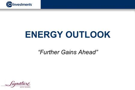 "ENERGY OUTLOOK ""Further Gains Ahead"". ""The earnings from rising oil and natural gas prices and a further expansion in cash flow multiples should drive."